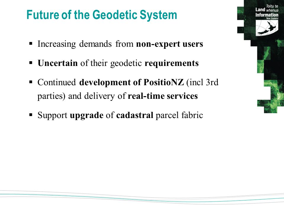 Future of the Geodetic System  Increasing demands from non-expert users  Uncertain of their geodetic requirements  Continued development of PositioNZ (incl 3rd parties) and delivery of real-time services  Support upgrade of cadastral parcel fabric