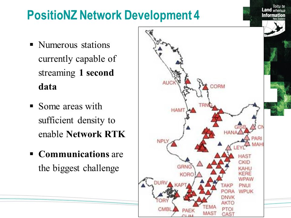 PositioNZ Network Development 4  Numerous stations currently capable of streaming 1 second data  Some areas with sufficient density to enable Network RTK  Communications are the biggest challenge