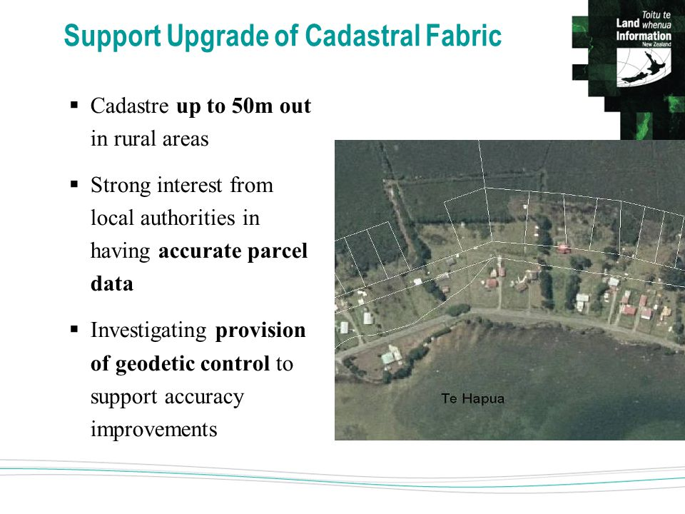 Support Upgrade of Cadastral Fabric  Cadastre up to 50m out in rural areas  Strong interest from local authorities in having accurate parcel data  Investigating provision of geodetic control to support accuracy improvements