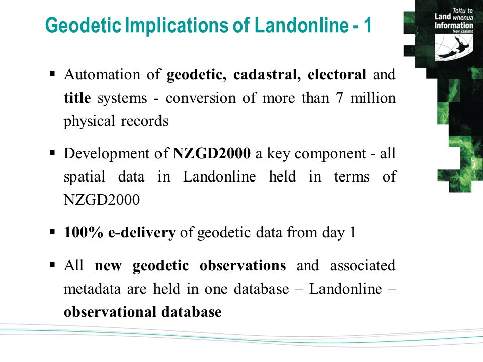 Geodetic Implications of Landonline - 1  Automation of geodetic, cadastral, electoral and title systems - conversion of more than 7 million physical records  Development of NZGD2000 a key component - all spatial data in Landonline held in terms of NZGD2000  100% e-delivery of geodetic data from day 1  All new geodetic observations and associated metadata are held in one database – Landonline – observational database
