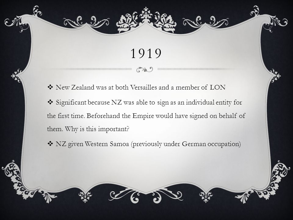 1919  New Zealand was at both Versailles and a member of LON  Significant because NZ was able to sign as an individual entity for the first time.