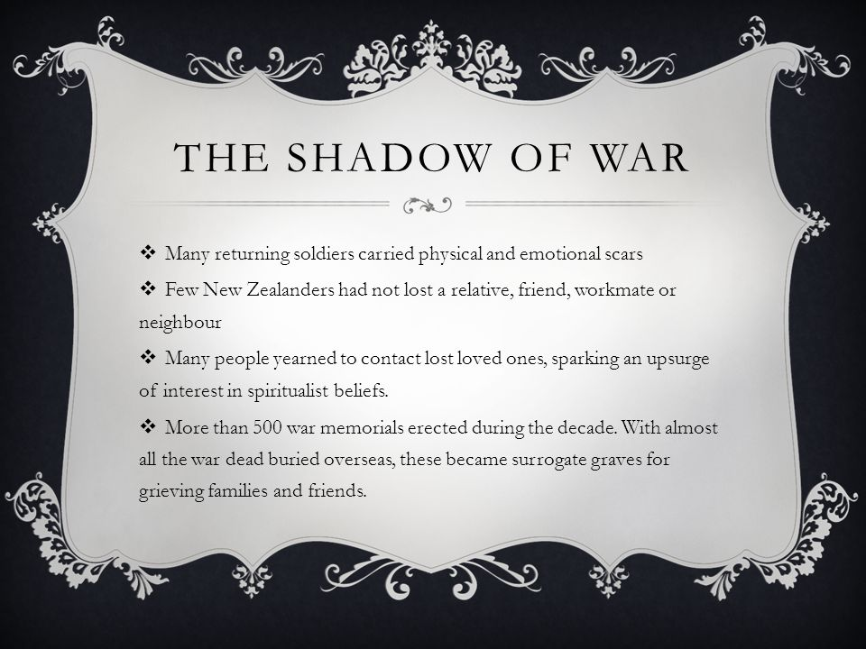 THE SHADOW OF WAR  Many returning soldiers carried physical and emotional scars  Few New Zealanders had not lost a relative, friend, workmate or neighbour  Many people yearned to contact lost loved ones, sparking an upsurge of interest in spiritualist beliefs.