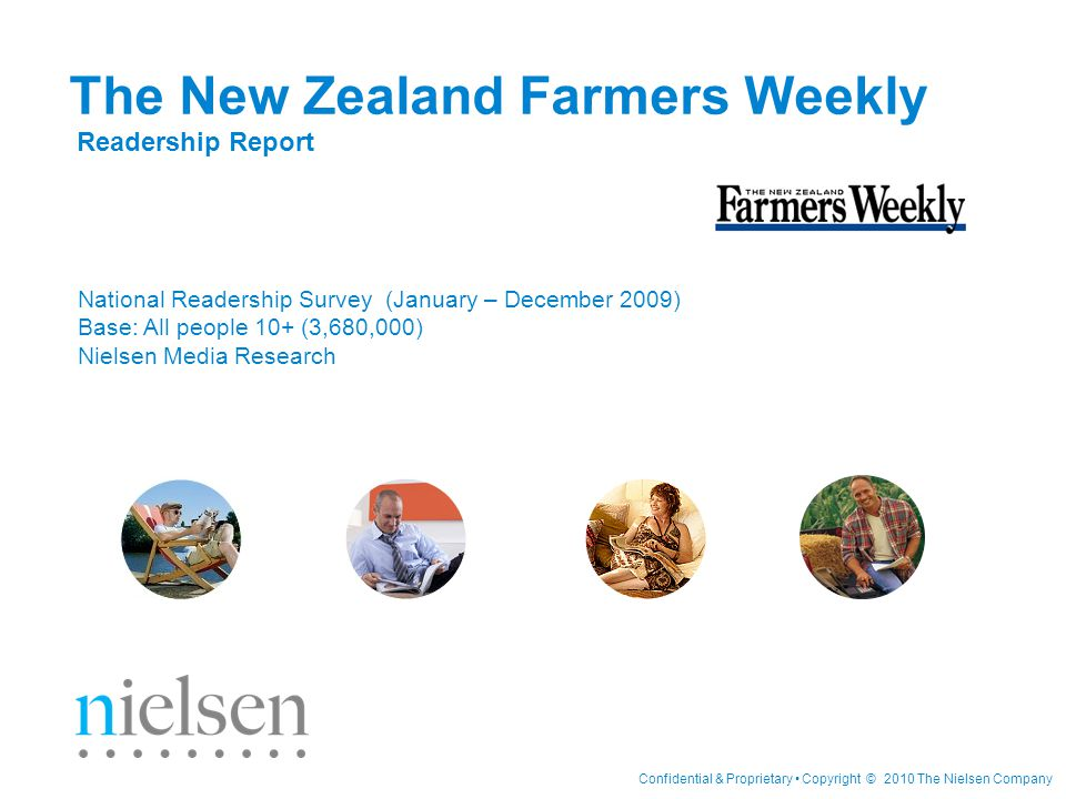Confidential & Proprietary Copyright © 2010 The Nielsen Company The New Zealand Farmers Weekly Readership Report National Readership Survey (January – December 2009) Base: All people 10+ (3,680,000) Nielsen Media Research