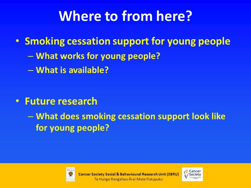 Cancer Society Social & Behavioural Research Unit (SBRU) Te Hunga Rangahau Ārai Mate Pukupuku Where to from here? Smoking cessation support for young