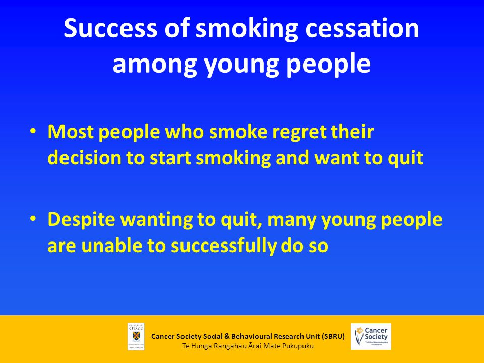 Cancer Society Social & Behavioural Research Unit (SBRU) Te Hunga Rangahau Ārai Mate Pukupuku Success of smoking cessation among young people Most people who smoke regret their decision to start smoking and want to quit Despite wanting to quit, many young people are unable to successfully do so