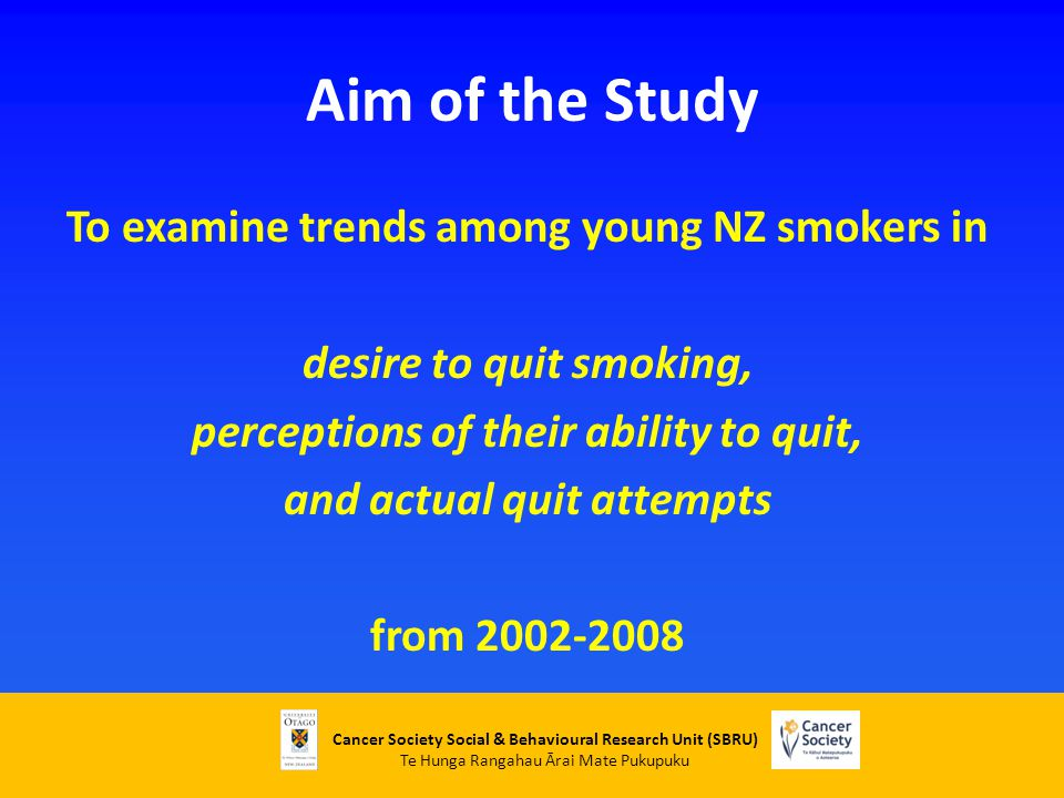 Cancer Society Social & Behavioural Research Unit (SBRU) Te Hunga Rangahau Ārai Mate Pukupuku Aim of the Study To examine trends among young NZ smokers in desire to quit smoking, perceptions of their ability to quit, and actual quit attempts from 2002-2008