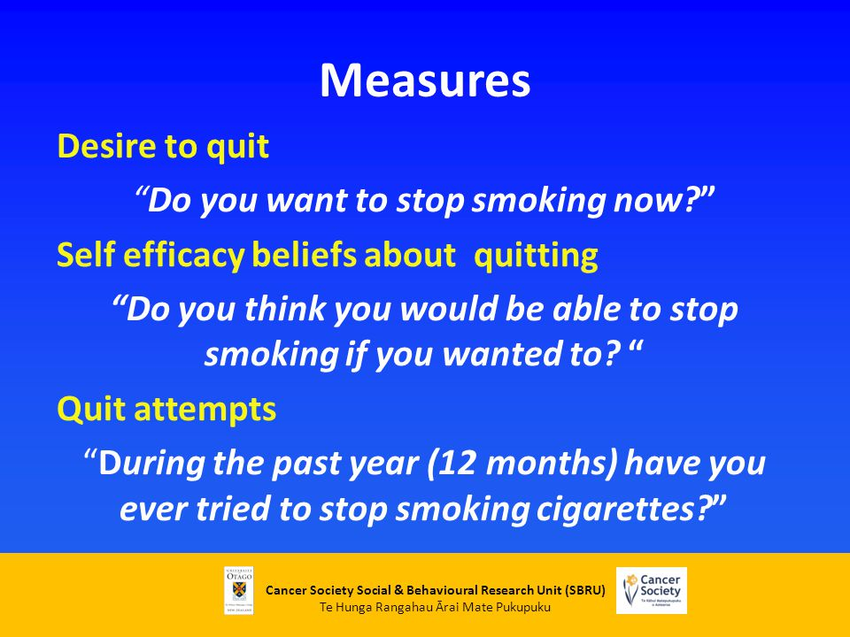 Cancer Society Social & Behavioural Research Unit (SBRU) Te Hunga Rangahau Ārai Mate Pukupuku Measures Desire to quit Do you want to stop smoking now Self efficacy beliefs about quitting Do you think you would be able to stop smoking if you wanted to.