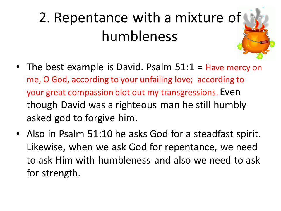 2.Repentance with a mixture of humbleness The best example is David.