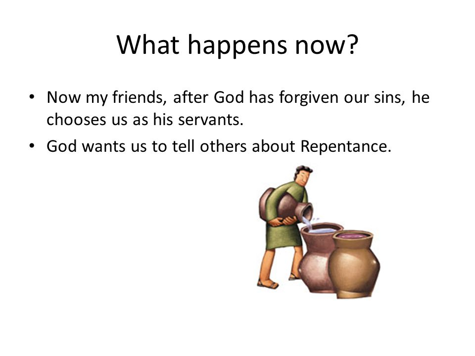 What happens now? Now my friends, after God has forgiven our sins, he chooses us as his servants. God wants us to tell others about Repentance.