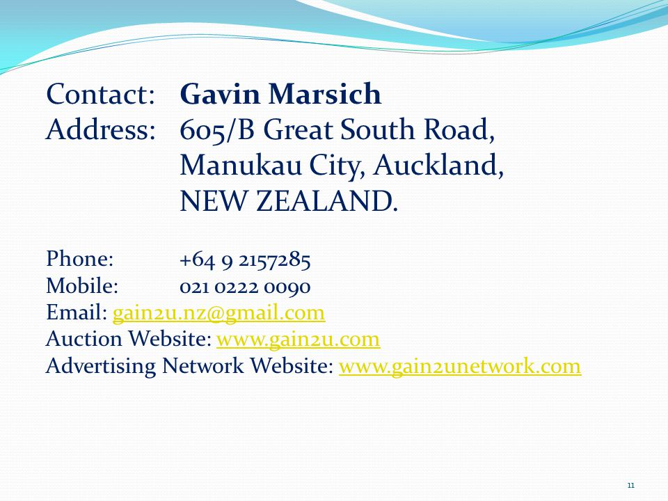 Contact: Gavin Marsich Address: 605/B Great South Road, Manukau City, Auckland, NEW ZEALAND. Phone: +64 9 2157285 Mobile: 021 0222 0090 Email:gain2u.n
