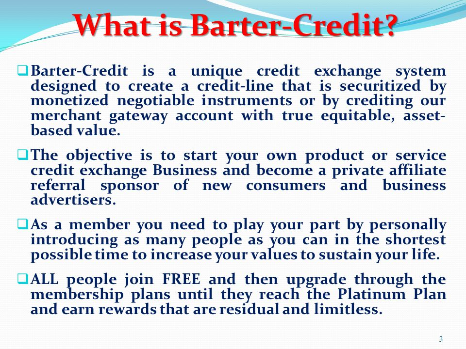  Barter-Credit is a unique credit exchange system designed to create a credit-line that is securitized by monetized negotiable instruments or by cred