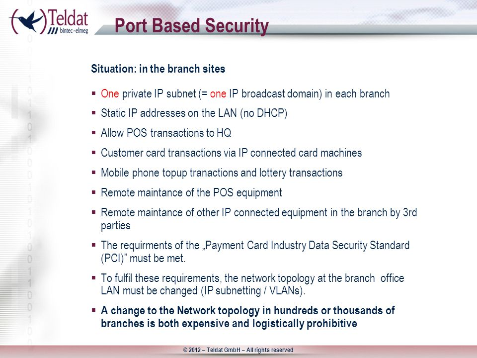 "© 2012 – Teldat GmbH – All rights reserved Port Based Security  One private IP subnet (= one IP broadcast domain) in each branch  Static IP addresses on the LAN (no DHCP)  Allow POS transactions to HQ  Customer card transactions via IP connected card machines  Mobile phone topup tranactions and lottery transactions  Remote maintance of the POS equipment  Remote maintance of other IP connected equipment in the branch by 3rd parties  The requirments of the ""Payment Card Industry Data Security Standard (PCI) must be met."