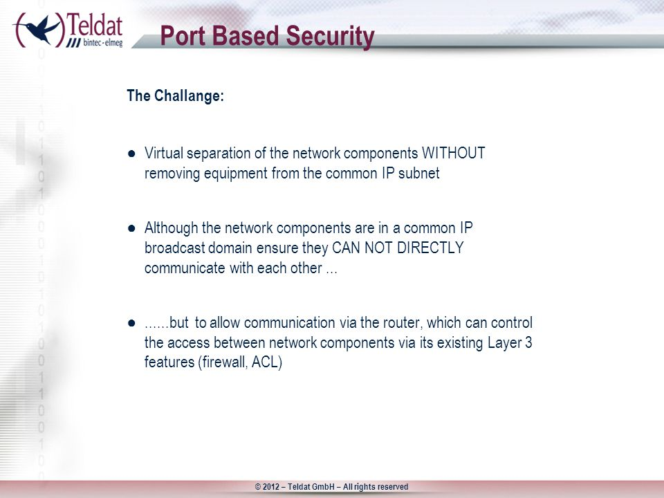 © 2012 – Teldat GmbH – All rights reserved Port Based Security The Challange: ●Virtual separation of the network components WITHOUT removing equipment from the common IP subnet ●Although the network components are in a common IP broadcast domain ensure they CAN NOT DIRECTLY communicate with each other...
