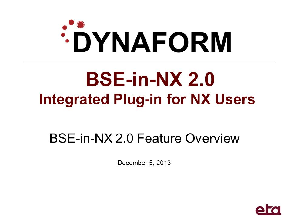 BSE-in-NX 2.0 Integrated Plug-in for NX Users BSE-in-NX 2.0 Feature Overview December 5, 2013