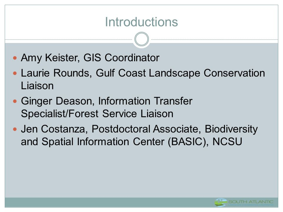Introductions Amy Keister, GIS Coordinator Laurie Rounds, Gulf Coast Landscape Conservation Liaison Ginger Deason, Information Transfer Specialist/For