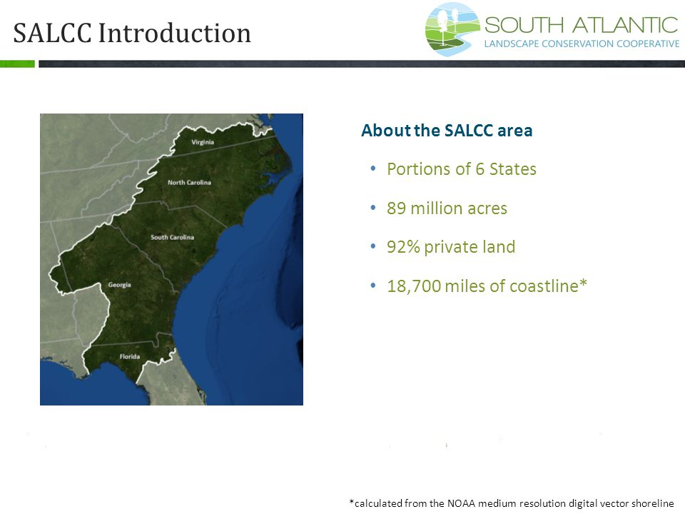 SALCC Introduction *calculated from the NOAA medium resolution digital vector shoreline About the SALCC area Portions of 6 States 89 million acres 92%
