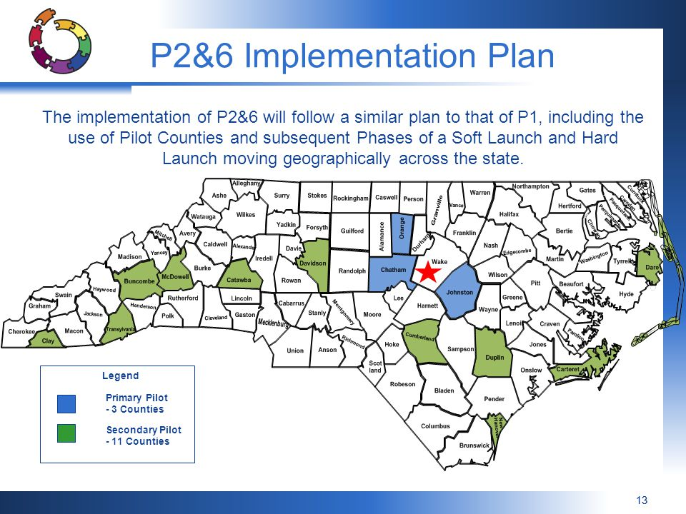 13 P2&6 Implementation Plan The implementation of P2&6 will follow a similar plan to that of P1, including the use of Pilot Counties and subsequent Phases of a Soft Launch and Hard Launch moving geographically across the state.