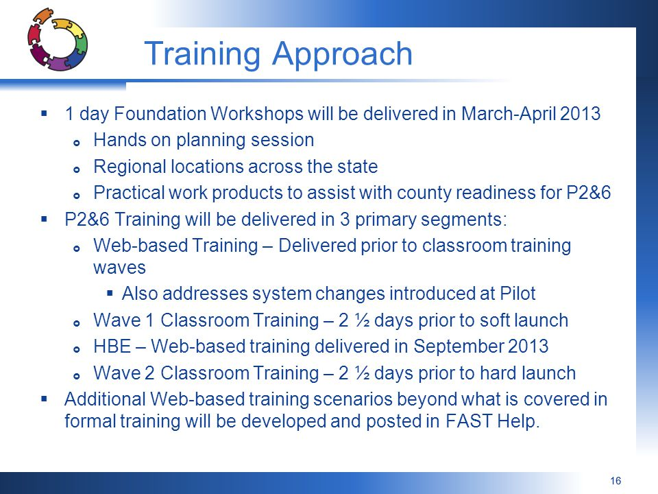 16 Training Approach  1 day Foundation Workshops will be delivered in March-April 2013  Hands on planning session  Regional locations across the state  Practical work products to assist with county readiness for P2&6  P2&6 Training will be delivered in 3 primary segments:  Web-based Training – Delivered prior to classroom training waves  Also addresses system changes introduced at Pilot  Wave 1 Classroom Training – 2 ½ days prior to soft launch  HBE – Web-based training delivered in September 2013  Wave 2 Classroom Training – 2 ½ days prior to hard launch  Additional Web-based training scenarios beyond what is covered in formal training will be developed and posted in FAST Help.