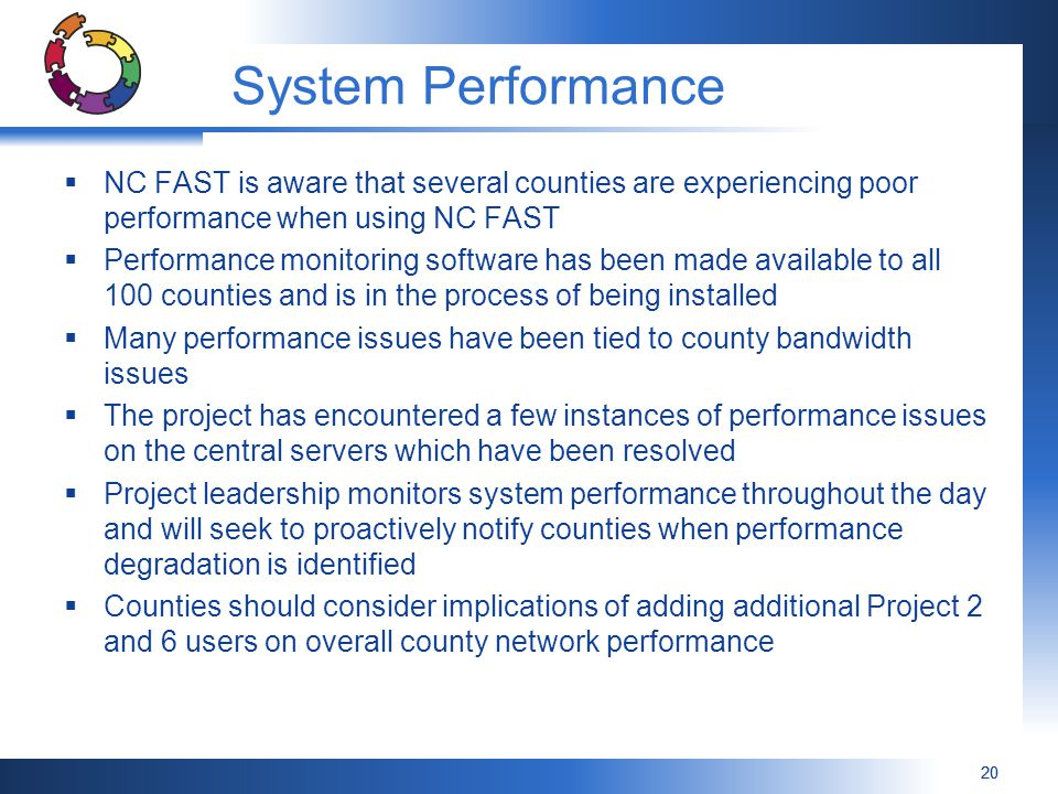 20 System Performance  NC FAST is aware that several counties are experiencing poor performance when using NC FAST  Performance monitoring software has been made available to all 100 counties and is in the process of being installed  Many performance issues have been tied to county bandwidth issues  The project has encountered a few instances of performance issues on the central servers which have been resolved  Project leadership monitors system performance throughout the day and will seek to proactively notify counties when performance degradation is identified  Counties should consider implications of adding additional Project 2 and 6 users on overall county network performance