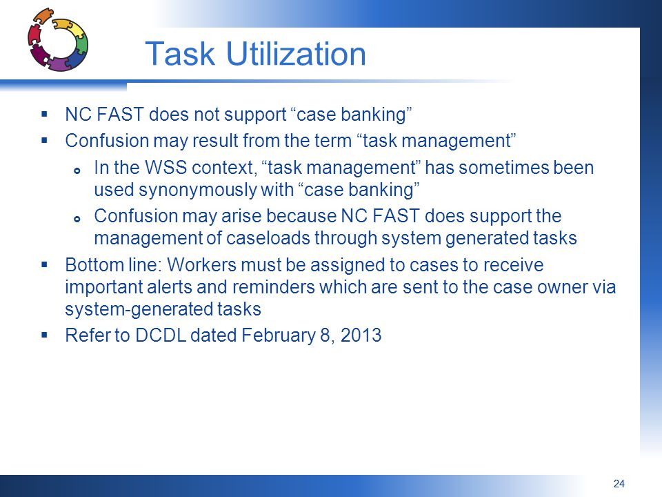 24 Task Utilization  NC FAST does not support case banking  Confusion may result from the term task management  In the WSS context, task management has sometimes been used synonymously with case banking  Confusion may arise because NC FAST does support the management of caseloads through system generated tasks  Bottom line: Workers must be assigned to cases to receive important alerts and reminders which are sent to the case owner via system-generated tasks  Refer to DCDL dated February 8, 2013