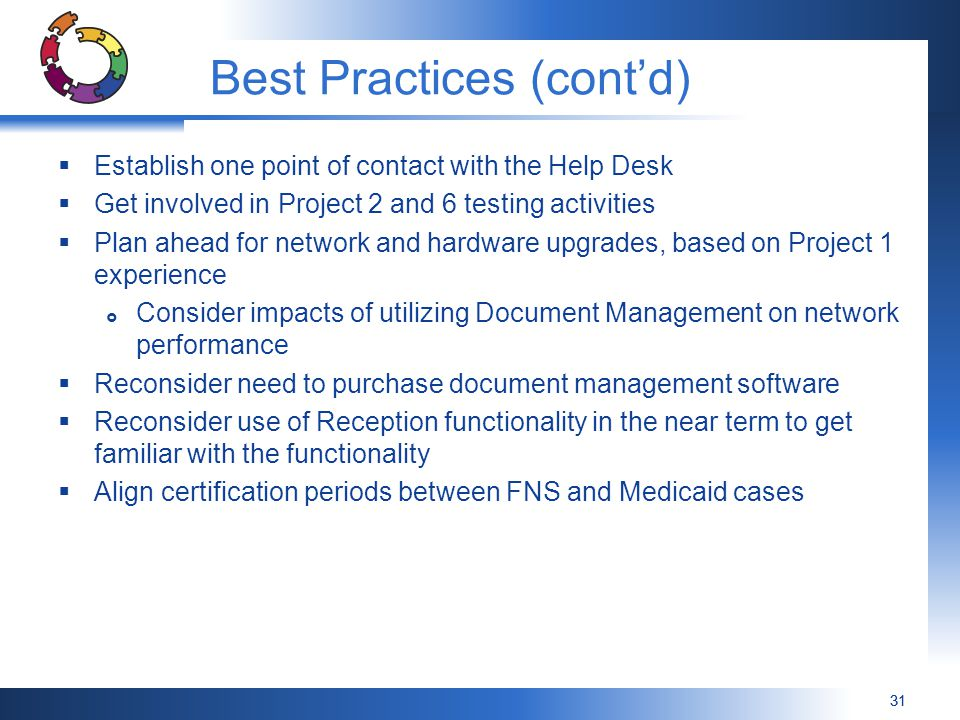 31 Best Practices (cont'd)  Establish one point of contact with the Help Desk  Get involved in Project 2 and 6 testing activities  Plan ahead for network and hardware upgrades, based on Project 1 experience  Consider impacts of utilizing Document Management on network performance  Reconsider need to purchase document management software  Reconsider use of Reception functionality in the near term to get familiar with the functionality  Align certification periods between FNS and Medicaid cases