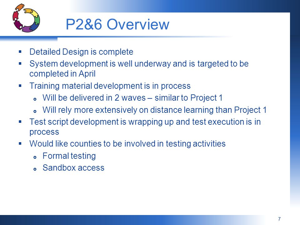 77 P2&6 Overview  Detailed Design is complete  System development is well underway and is targeted to be completed in April  Training material development is in process  Will be delivered in 2 waves – similar to Project 1  Will rely more extensively on distance learning than Project 1  Test script development is wrapping up and test execution is in process  Would like counties to be involved in testing activities  Formal testing  Sandbox access