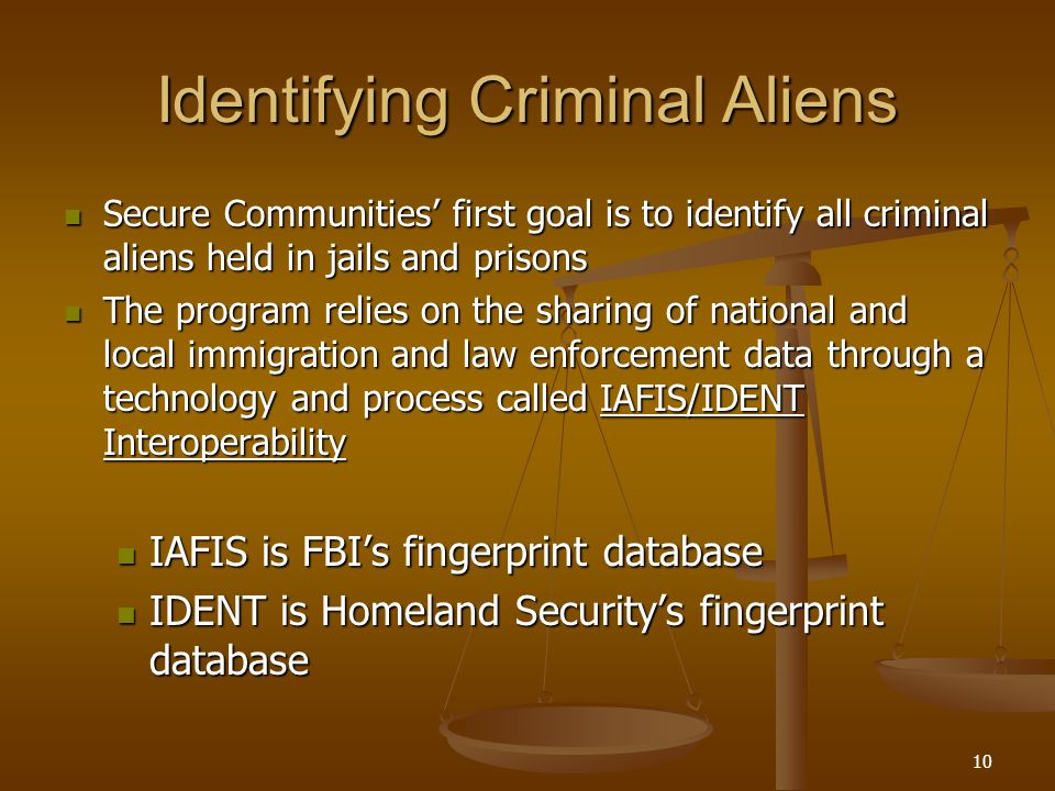 10 Identifying Criminal Aliens Secure Communities' first goal is to identify all criminal aliens held in jails and prisons Secure Communities' first goal is to identify all criminal aliens held in jails and prisons The program relies on the sharing of national and local immigration and law enforcement data through a technology and process called IAFIS/IDENT Interoperability The program relies on the sharing of national and local immigration and law enforcement data through a technology and process called IAFIS/IDENT Interoperability IAFIS is FBI's fingerprint database IAFIS is FBI's fingerprint database IDENT is Homeland Security's fingerprint database IDENT is Homeland Security's fingerprint database