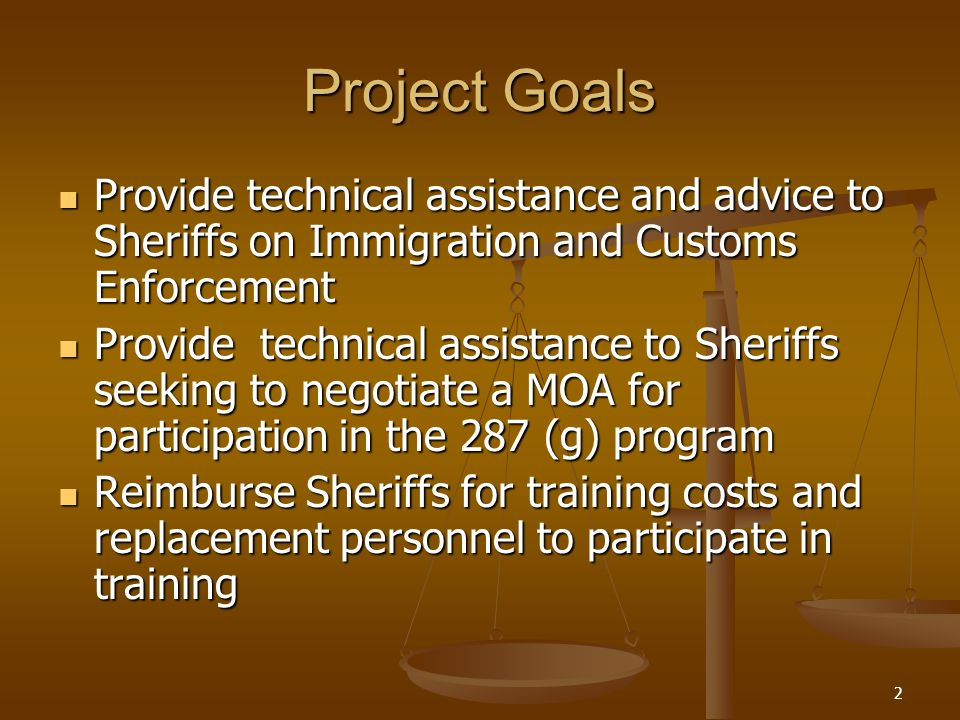 2 Project Goals Provide technical assistance and advice to Sheriffs on Immigration and Customs Enforcement Provide technical assistance and advice to Sheriffs on Immigration and Customs Enforcement Provide technical assistance to Sheriffs seeking to negotiate a MOA for participation in the 287 (g) program Provide technical assistance to Sheriffs seeking to negotiate a MOA for participation in the 287 (g) program Reimburse Sheriffs for training costs and replacement personnel to participate in training Reimburse Sheriffs for training costs and replacement personnel to participate in training