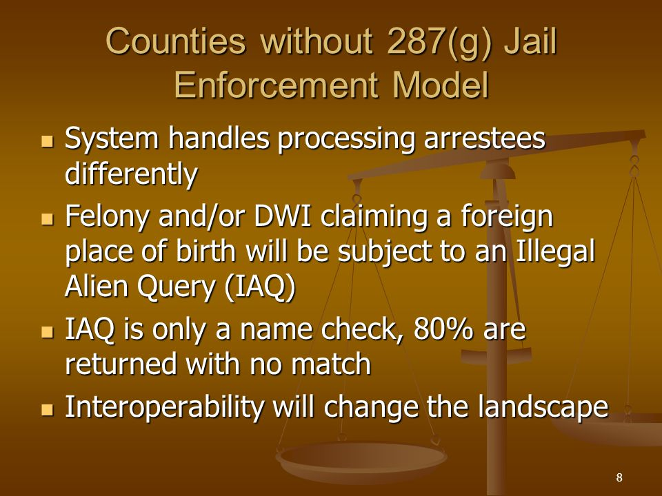 8 Counties without 287(g) Jail Enforcement Model System handles processing arrestees differently System handles processing arrestees differently Felony and/or DWI claiming a foreign place of birth will be subject to an Illegal Alien Query (IAQ) Felony and/or DWI claiming a foreign place of birth will be subject to an Illegal Alien Query (IAQ) IAQ is only a name check, 80% are returned with no match IAQ is only a name check, 80% are returned with no match Interoperability will change the landscape Interoperability will change the landscape