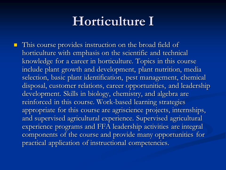 Horticulture I This course provides instruction on the broad field of horticulture with emphasis on the scientific and technical knowledge for a career in horticulture.