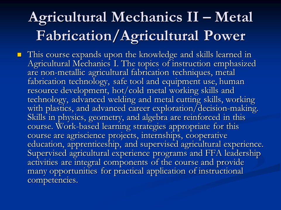Agricultural Mechanics II – Metal Fabrication/Agricultural Power This course expands upon the knowledge and skills learned in Agricultural Mechanics I.
