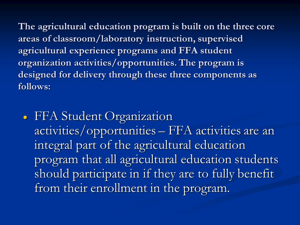 The agricultural education program is built on the three core areas of classroom/laboratory instruction, supervised agricultural experience programs a