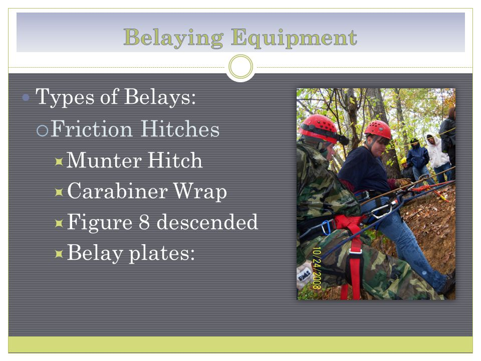 Types of Belays:  Friction Hitches  Munter Hitch  Carabiner Wrap  Figure 8 descended  Belay plates: