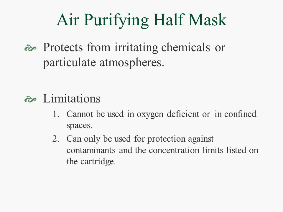 Air Purifying Half Mask  Protects from irritating chemicals or particulate atmospheres.  Limitations 1.Cannot be used in oxygen deficient or in conf