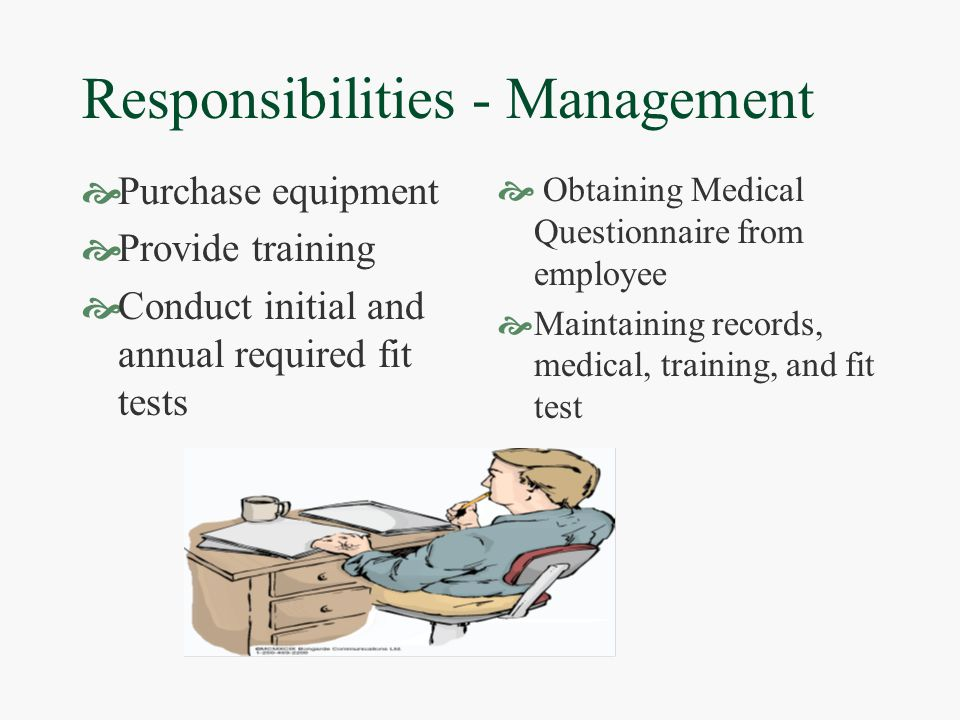 Responsibilities - Management  Purchase equipment  Provide training  Conduct initial and annual required fit tests  Obtaining Medical Questionnaire from employee  Maintaining records, medical, training, and fit test