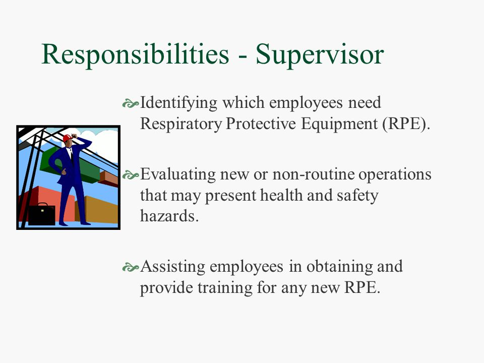 Responsibilities - Employee  Utilizing the issued RPE  Completing the Medical Evaluation  Informing the supervisor of any personal health problems that may arise with the use of RPE  Guarding against damage  Reporting malfunctions  Using the RPE for which they have been trained and fit tested