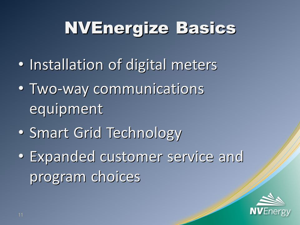 NVEnergize Basics Installation of digital meters Installation of digital meters Two-way communications equipment Two-way communications equipment Smart Grid Technology Smart Grid Technology Expanded customer service and program choices Expanded customer service and program choices 11