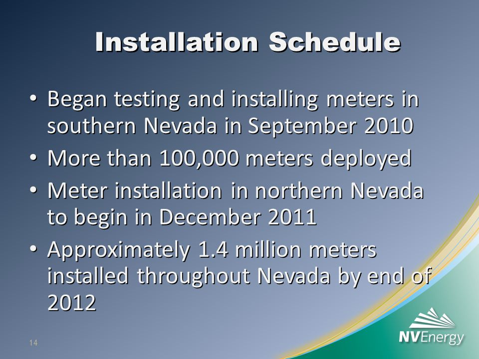 Installation Schedule Began testing and installing meters in southern Nevada in September 2010 Began testing and installing meters in southern Nevada in September 2010 More than 100,000 meters deployed More than 100,000 meters deployed Meter installation in northern Nevada to begin in December 2011 Meter installation in northern Nevada to begin in December 2011 Approximately 1.4 million meters installed throughout Nevada by end of 2012 Approximately 1.4 million meters installed throughout Nevada by end of 2012 14