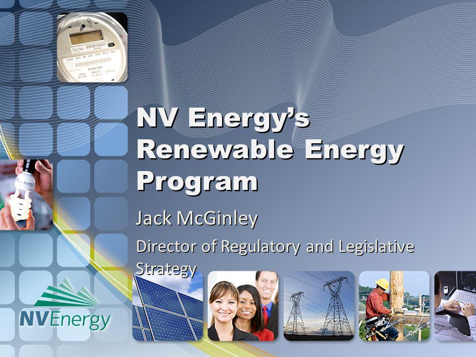 NV Energy's Renewable Energy Program Jack McGinley Director of Regulatory and Legislative Strategy
