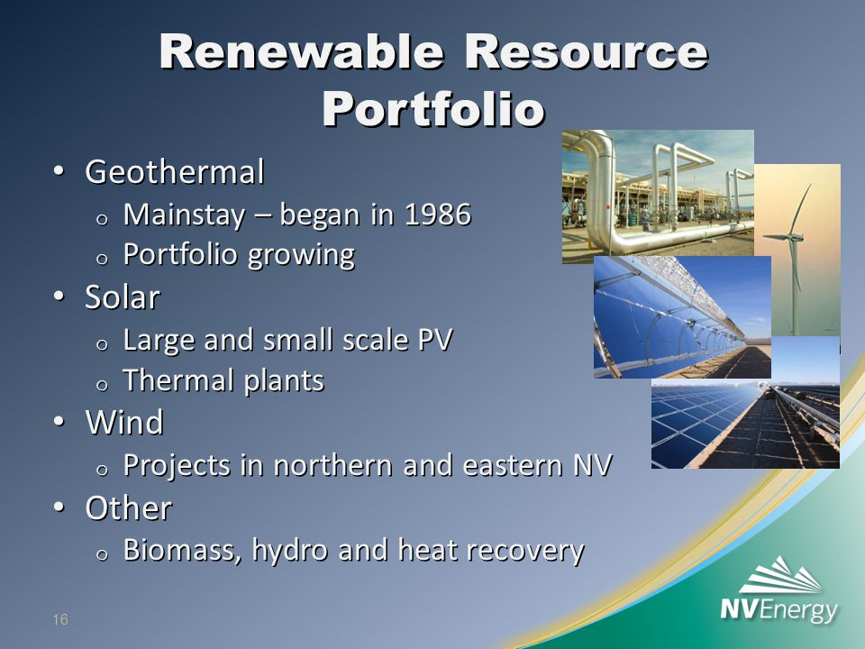 Renewable Resource Portfolio Geothermal Geothermal o Mainstay – began in 1986 o Portfolio growing Solar Solar o Large and small scale PV o Thermal plants Wind Wind o Projects in northern and eastern NV Other Other o Biomass, hydro and heat recovery 16