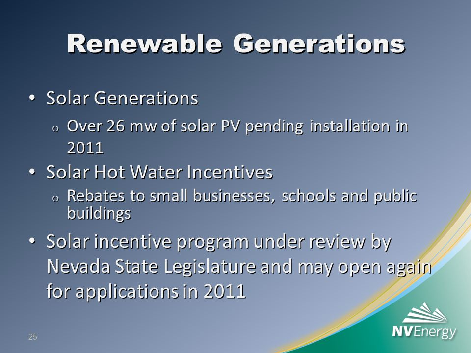 Renewable Generations Solar Generations Solar Generations o Over 26 mw of solar PV pending installation in 2011 Solar Hot Water Incentives Solar Hot Water Incentives o Rebates to small businesses, schools and public buildings Solar incentive program under review by Nevada State Legislature and may open again for applications in 2011 Solar incentive program under review by Nevada State Legislature and may open again for applications in