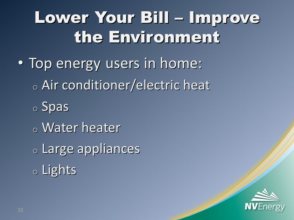 Lower Your Bill – Improve the Environment Top energy users in home: Top energy users in home: o Air conditioner/electric heat o Spas o Water heater o Large appliances o Lights 33