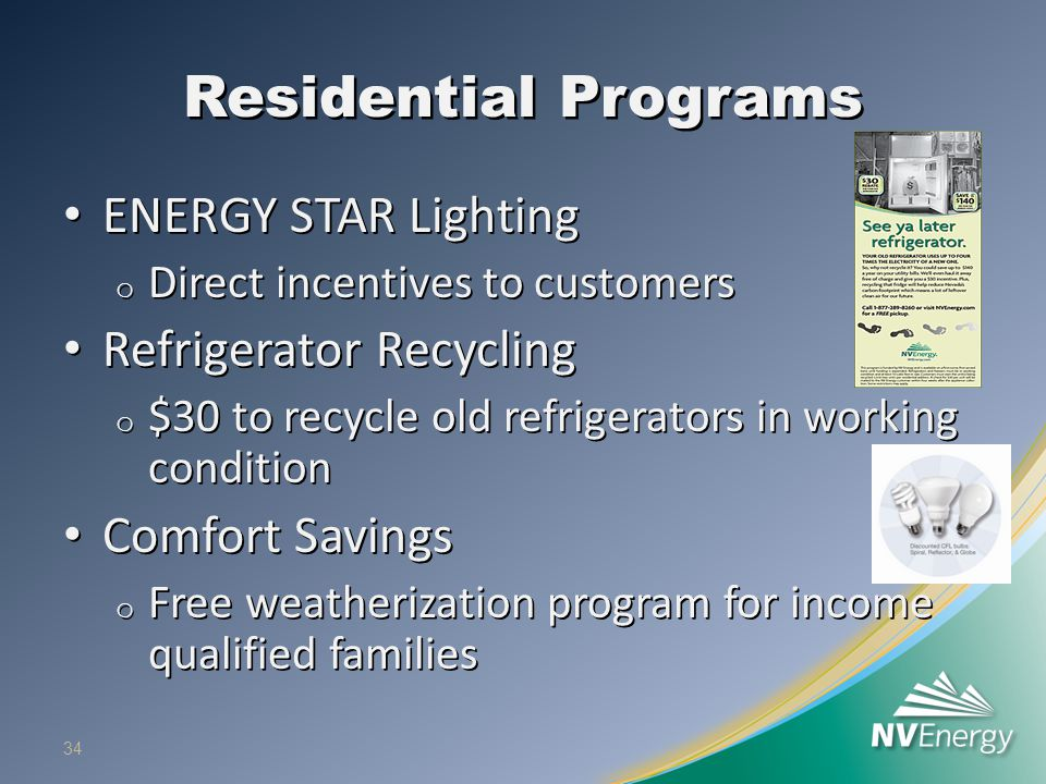 Residential Programs ENERGY STAR Lighting ENERGY STAR Lighting o Direct incentives to customers Refrigerator Recycling Refrigerator Recycling o $30 to