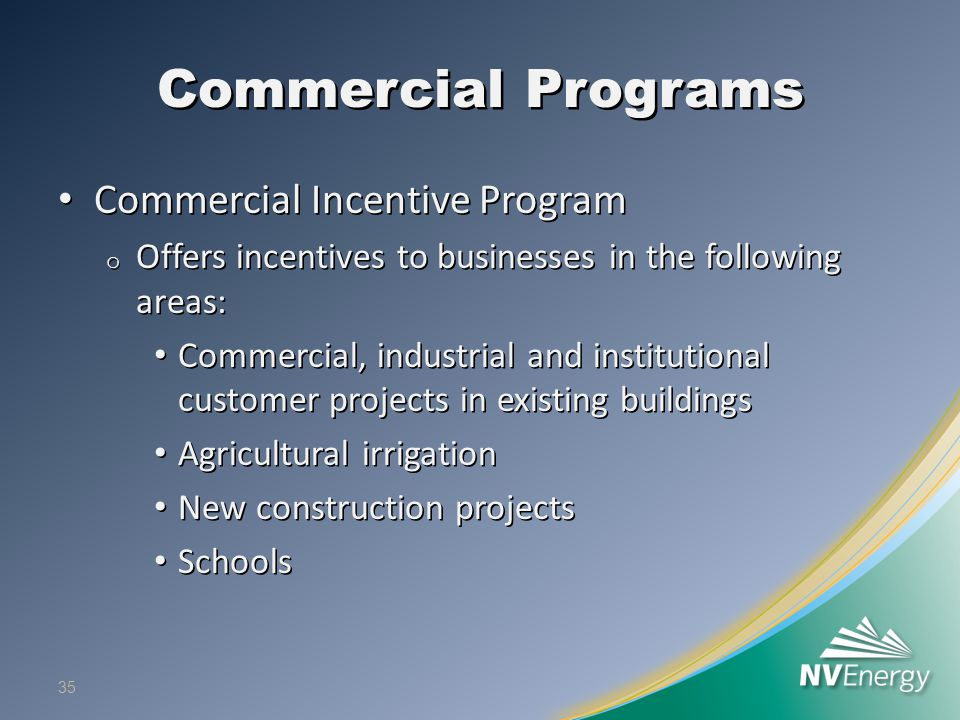 Commercial Programs Commercial Incentive Program Commercial Incentive Program o Offers incentives to businesses in the following areas: Commercial, in