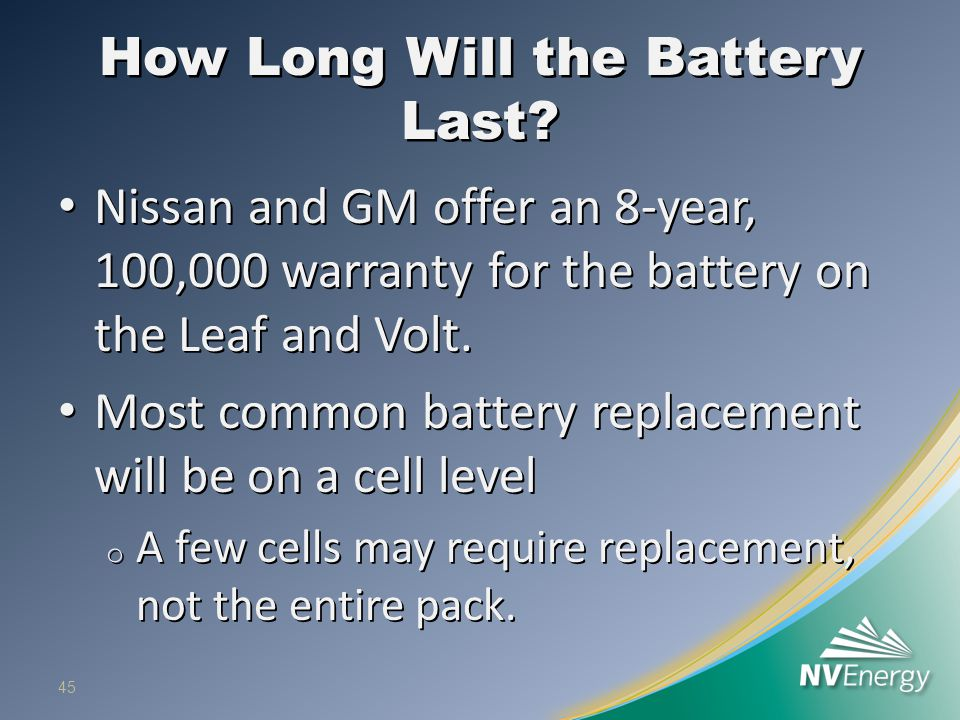 How Long Will the Battery Last? Nissan and GM offer an 8-year, 100,000 warranty for the battery on the Leaf and Volt. Nissan and GM offer an 8-year, 1