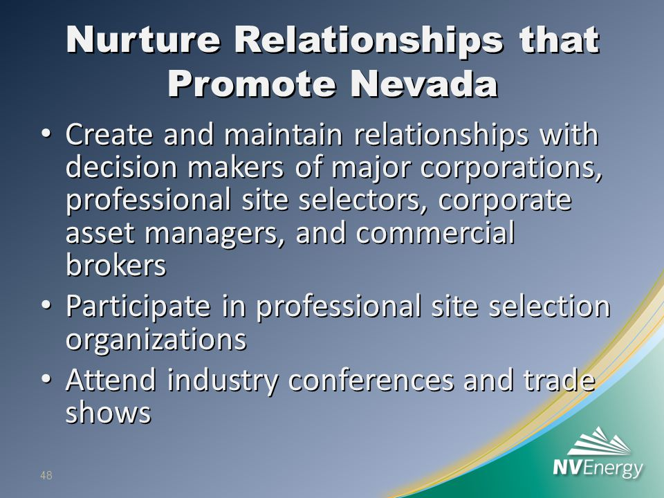 Nurture Relationships that Promote Nevada Create and maintain relationships with decision makers of major corporations, professional site selectors, c