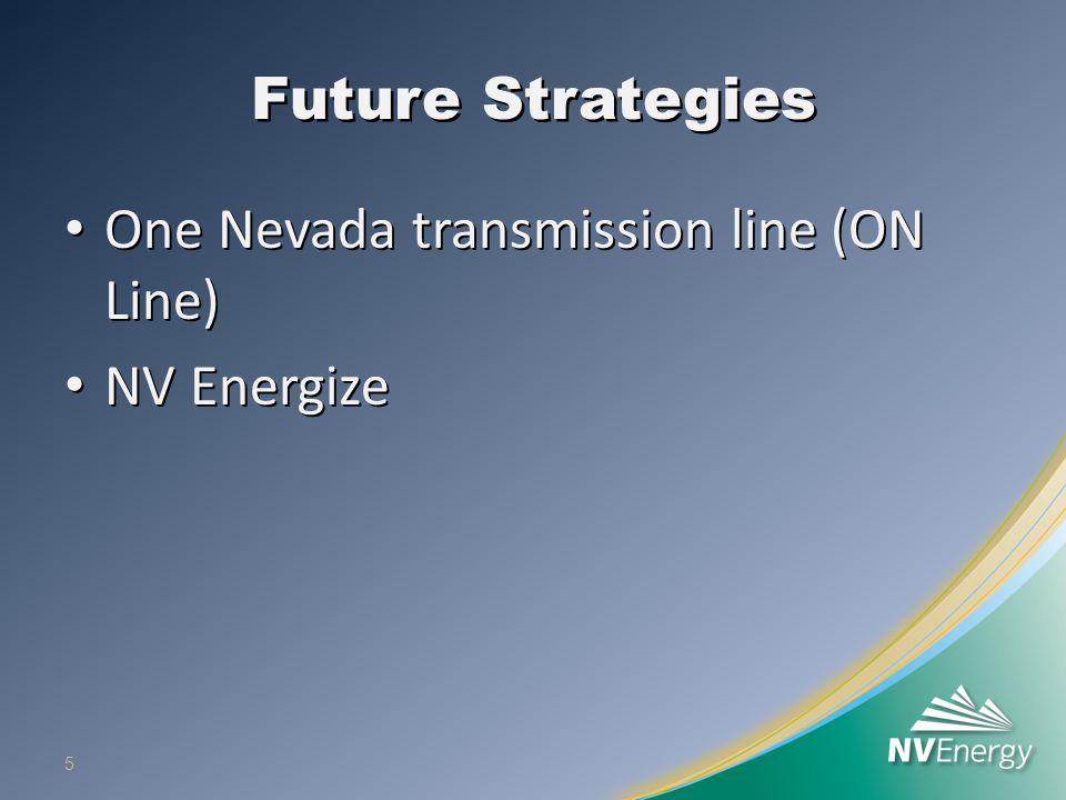 Future Strategies One Nevada transmission line (ON Line) One Nevada transmission line (ON Line) NV Energize NV Energize 5