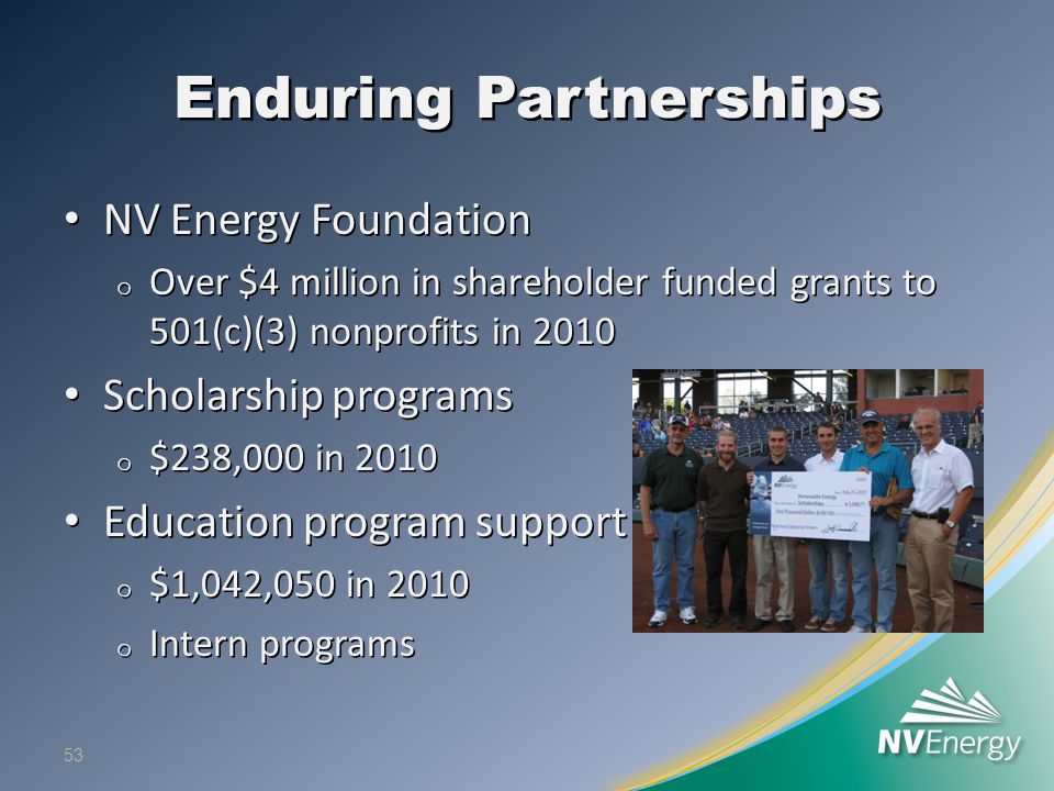 Enduring Partnerships NV Energy Foundation NV Energy Foundation o Over $4 million in shareholder funded grants to 501(c)(3) nonprofits in 2010 Scholarship programs Scholarship programs o $238,000 in 2010 Education program support Education program support o $1,042,050 in 2010 o Intern programs 53