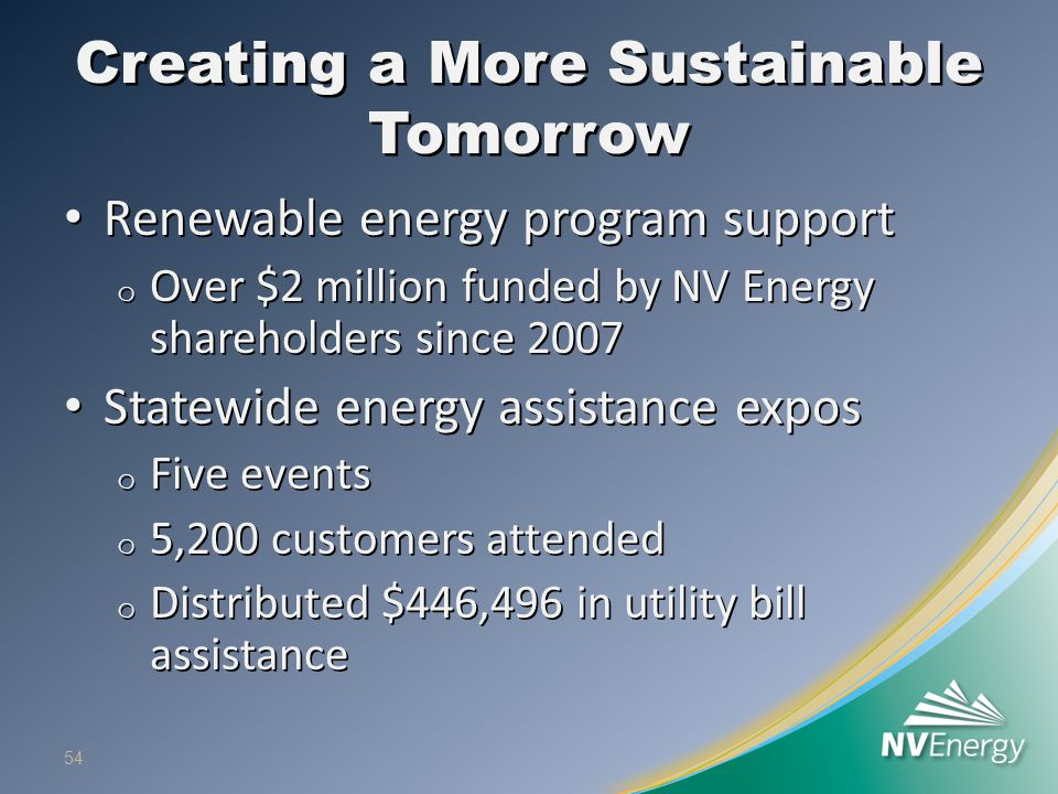 Creating a More Sustainable Tomorrow Renewable energy program support Renewable energy program support o Over $2 million funded by NV Energy shareholders since 2007 Statewide energy assistance expos Statewide energy assistance expos o Five events o 5,200 customers attended o Distributed $446,496 in utility bill assistance 54