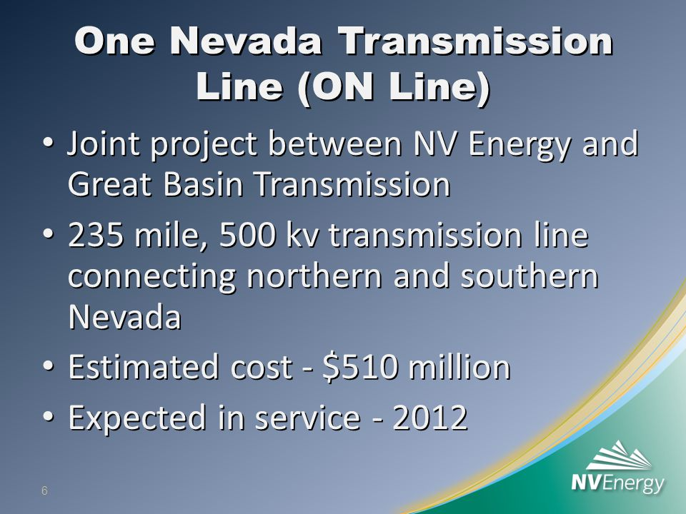 One Nevada Transmission Line (ON Line) Joint project between NV Energy and Great Basin Transmission Joint project between NV Energy and Great Basin Transmission 235 mile, 500 kv transmission line connecting northern and southern Nevada 235 mile, 500 kv transmission line connecting northern and southern Nevada Estimated cost - $510 million Estimated cost - $510 million Expected in service Expected in service